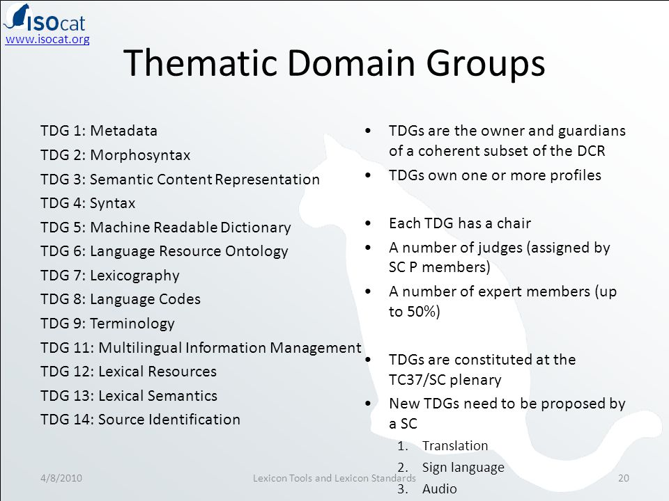 www.isocat.org Thematic Domain Groups 4/8/2010Lexicon Tools and Lexicon Standards20 TDG 1: Metadata TDG 2: Morphosyntax TDG 3: Semantic Content Representation TDG 4: Syntax TDG 5: Machine Readable Dictionary TDG 6: Language Resource Ontology TDG 7: Lexicography TDG 8: Language Codes TDG 9: Terminology TDG 11: Multilingual Information Management TDG 12: Lexical Resources TDG 13: Lexical Semantics TDG 14: Source Identification TDGs are the owner and guardians of a coherent subset of the DCR TDGs own one or more profiles Each TDG has a chair A number of judges (assigned by SC P members) A number of expert members (up to 50%) TDGs are constituted at the TC37/SC plenary New TDGs need to be proposed by a SC 1.Translation 2.Sign language 3.Audio