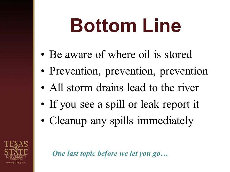 Bottom Line Be aware of where oil is stored Prevention, prevention, prevention All storm drains lead to the river If you see a spill or leak report it Cleanup any spills immediately One last topic before we let you go…