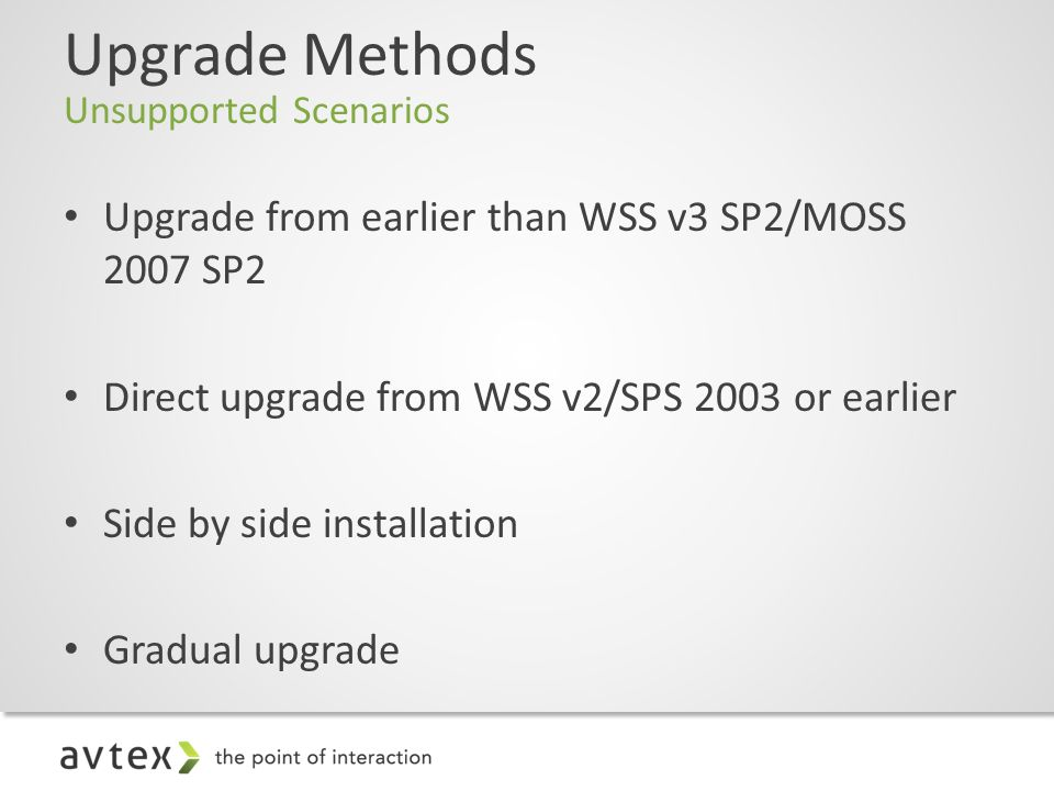 Upgrade Methods Unsupported Scenarios Upgrade from earlier than WSS v3 SP2/MOSS 2007 SP2 Direct upgrade from WSS v2/SPS 2003 or earlier Side by side installation Gradual upgrade