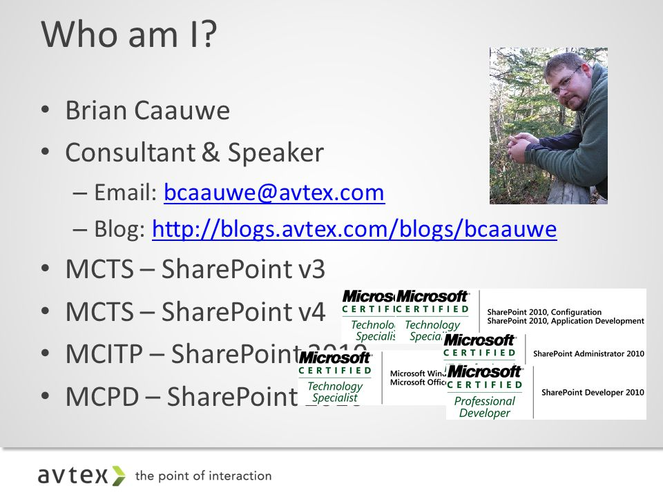 Brian Caauwe Consultant & Speaker – Email: bcaauwe@avtex.combcaauwe@avtex.com – Blog: http://blogs.avtex.com/blogs/bcaauwehttp://blogs.avtex.com/blogs/bcaauwe MCTS – SharePoint v3 MCTS – SharePoint v4 MCITP – SharePoint 2010 MCPD – SharePoint 2010 Who am I