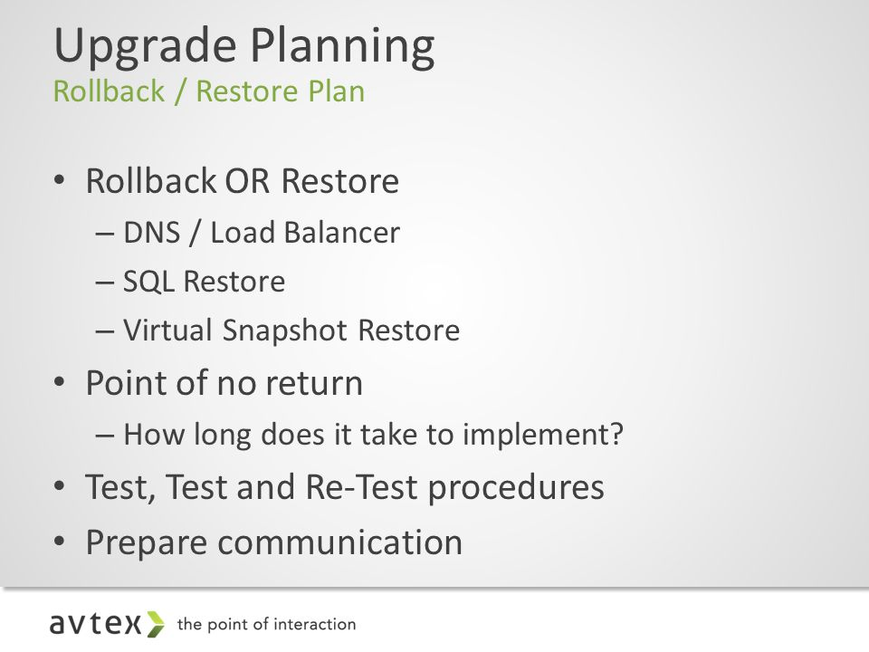 Upgrade Planning Rollback / Restore Plan Rollback OR Restore – DNS / Load Balancer – SQL Restore – Virtual Snapshot Restore Point of no return – How long does it take to implement.