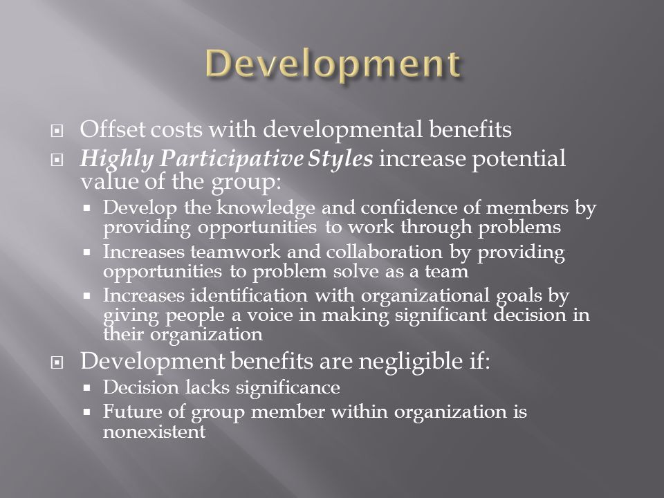  Offset costs with developmental benefits  Highly Participative Styles increase potential value of the group:  Develop the knowledge and confidence of members by providing opportunities to work through problems  Increases teamwork and collaboration by providing opportunities to problem solve as a team  Increases identification with organizational goals by giving people a voice in making significant decision in their organization  Development benefits are negligible if:  Decision lacks significance  Future of group member within organization is nonexistent