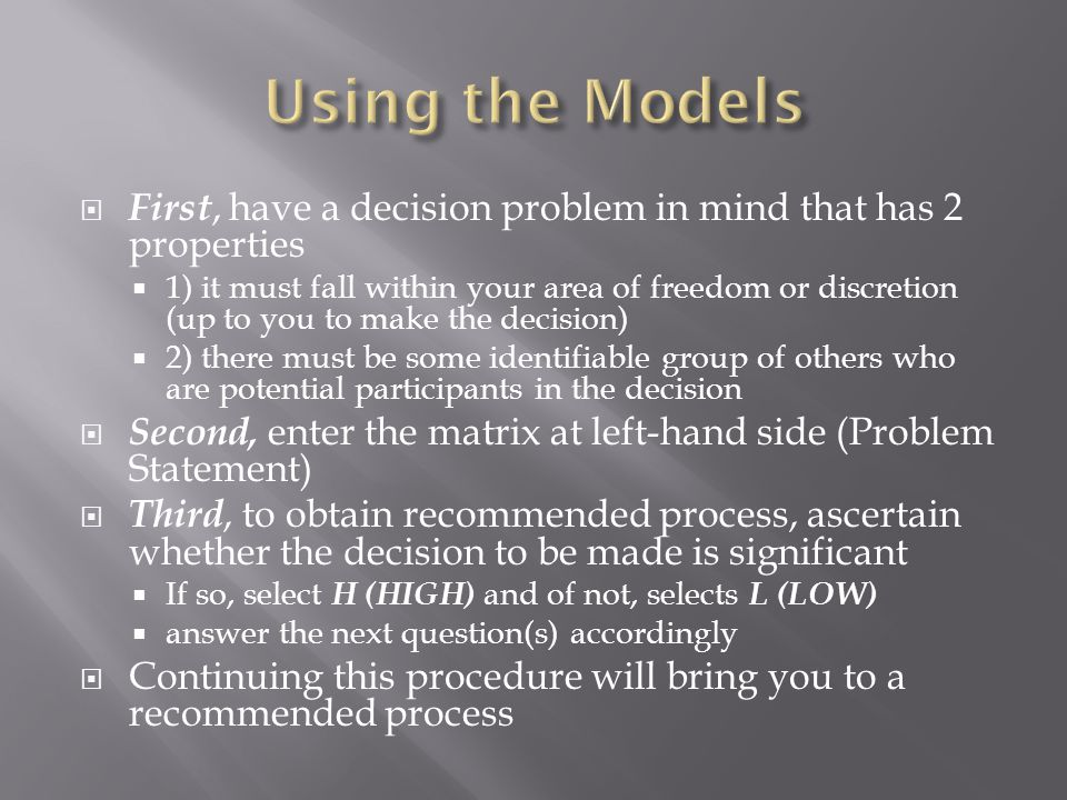  First, have a decision problem in mind that has 2 properties  1) it must fall within your area of freedom or discretion (up to you to make the decision)  2) there must be some identifiable group of others who are potential participants in the decision  Second, enter the matrix at left-hand side (Problem Statement)  Third, to obtain recommended process, ascertain whether the decision to be made is significant  If so, select H (HIGH) and of not, selects L (LOW)  answer the next question(s) accordingly  Continuing this procedure will bring you to a recommended process