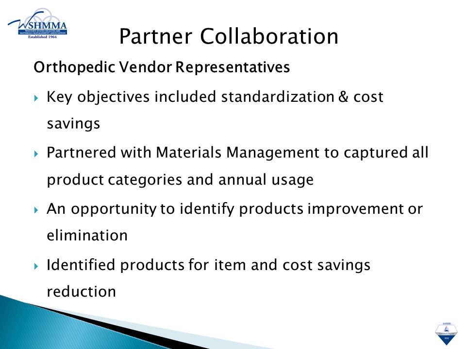 Orthopedic Vendor Representatives  Key objectives included standardization & cost savings  Partnered with Materials Management to captured all product categories and annual usage  An opportunity to identify products improvement or elimination  Identified products for item and cost savings reduction Partner Collaboration
