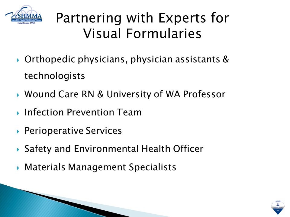  Orthopedic physicians, physician assistants & technologists  Wound Care RN & University of WA Professor  Infection Prevention Team  Perioperative Services  Safety and Environmental Health Officer  Materials Management Specialists Partnering with Experts for Visual Formularies