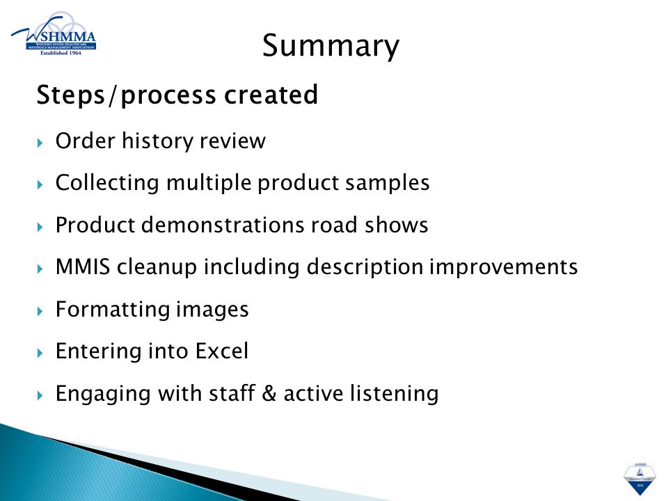Steps/process created  Order history review  Collecting multiple product samples  Product demonstrations road shows  MMIS cleanup including description improvements  Formatting images  Entering into Excel  Engaging with staff & active listening Summary