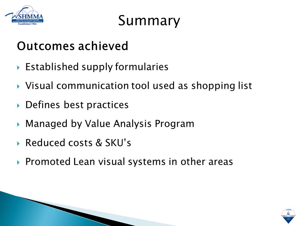Outcomes achieved  Established supply formularies  Visual communication tool used as shopping list  Defines best practices  Managed by Value Analysis Program  Reduced costs & SKU's  Promoted Lean visual systems in other areas Summary