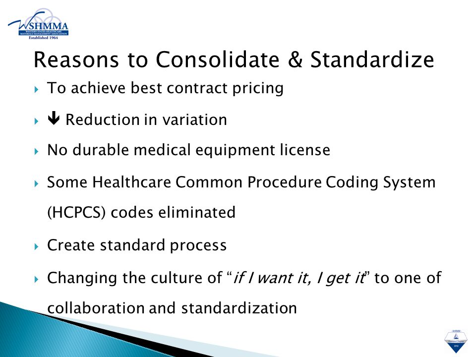  To achieve best contract pricing   Reduction in variation  No durable medical equipment license  Some Healthcare Common Procedure Coding System (HCPCS) codes eliminated  Create standard process  Changing the culture of if I want it, I get it to one of collaboration and standardization Reasons to Consolidate & Standardize