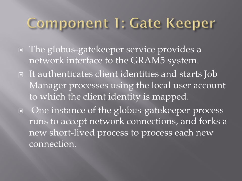  The globus-gatekeeper service provides a network interface to the GRAM5 system.