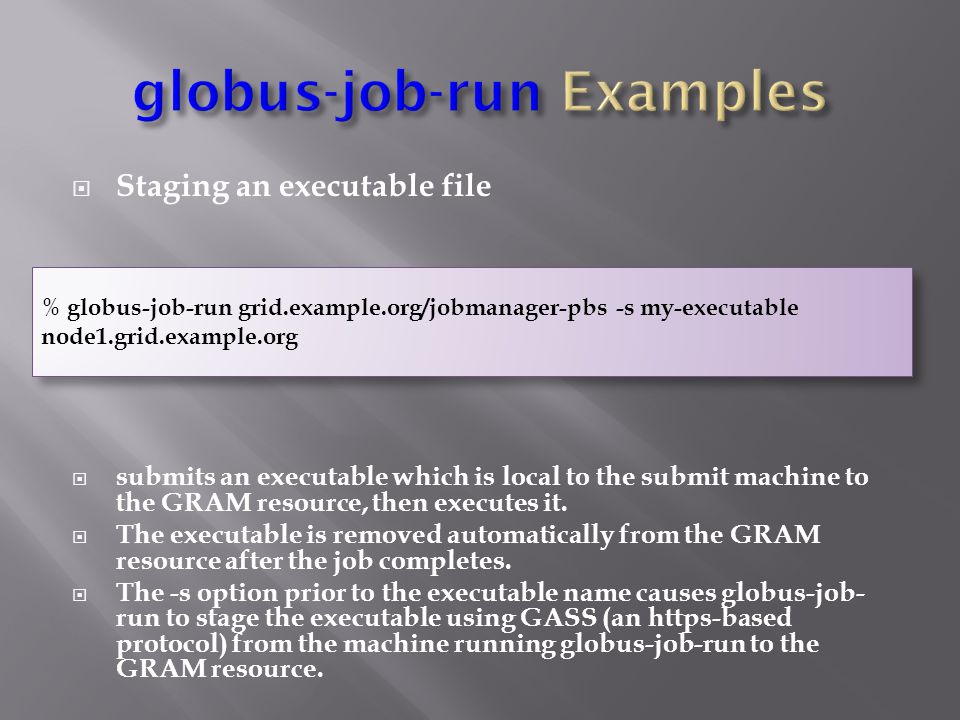  Staging an executable file  submits an executable which is local to the submit machine to the GRAM resource, then executes it.