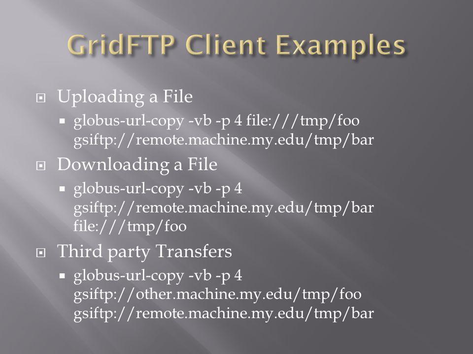  Uploading a File  globus-url-copy -vb -p 4 file:///tmp/foo gsiftp://remote.machine.my.edu/tmp/bar  Downloading a File  globus-url-copy -vb -p 4 gsiftp://remote.machine.my.edu/tmp/bar file:///tmp/foo  Third party Transfers  globus-url-copy -vb -p 4 gsiftp://other.machine.my.edu/tmp/foo gsiftp://remote.machine.my.edu/tmp/bar