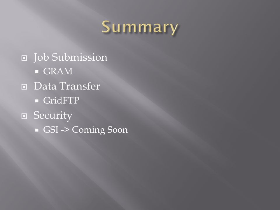  Job Submission  GRAM  Data Transfer  GridFTP  Security  GSI -> Coming Soon