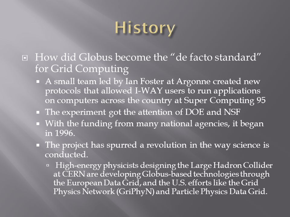  How did Globus become the de facto standard for Grid Computing  A small team led by Ian Foster at Argonne created new protocols that allowed I-WAY users to run applications on computers across the country at Super Computing 95  The experiment got the attention of DOE and NSF  With the funding from many national agencies, it began in 1996.