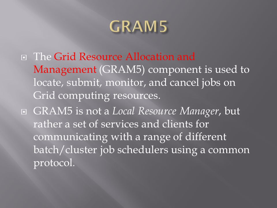  The Grid Resource Allocation and Management (GRAM5) component is used to locate, submit, monitor, and cancel jobs on Grid computing resources.