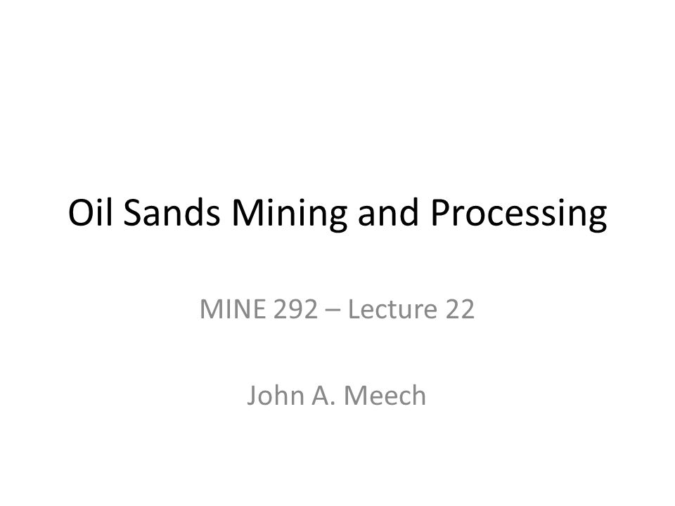 Oil Sands Mining and Processing MINE 292 – Lecture 22 John A. Meech
