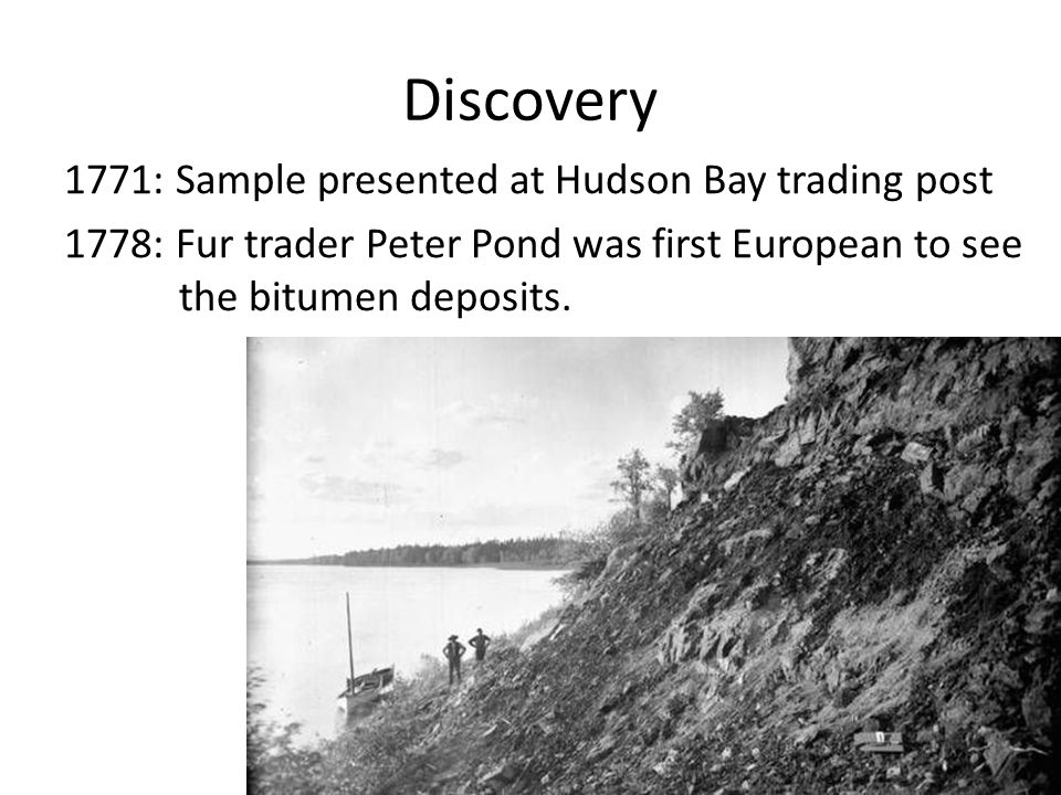 Discovery 1771: Sample presented at Hudson Bay trading post 1778: Fur trader Peter Pond was first European to see the bitumen deposits.