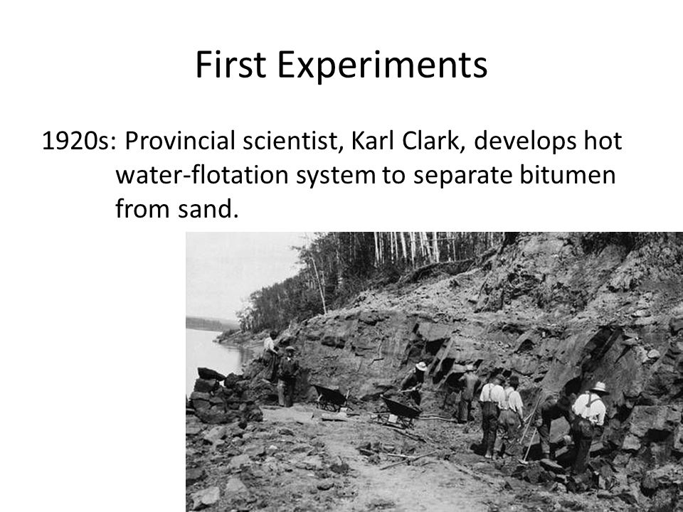 First Experiments 1920s: Provincial scientist, Karl Clark, develops hot water-flotation system to separate bitumen from sand.