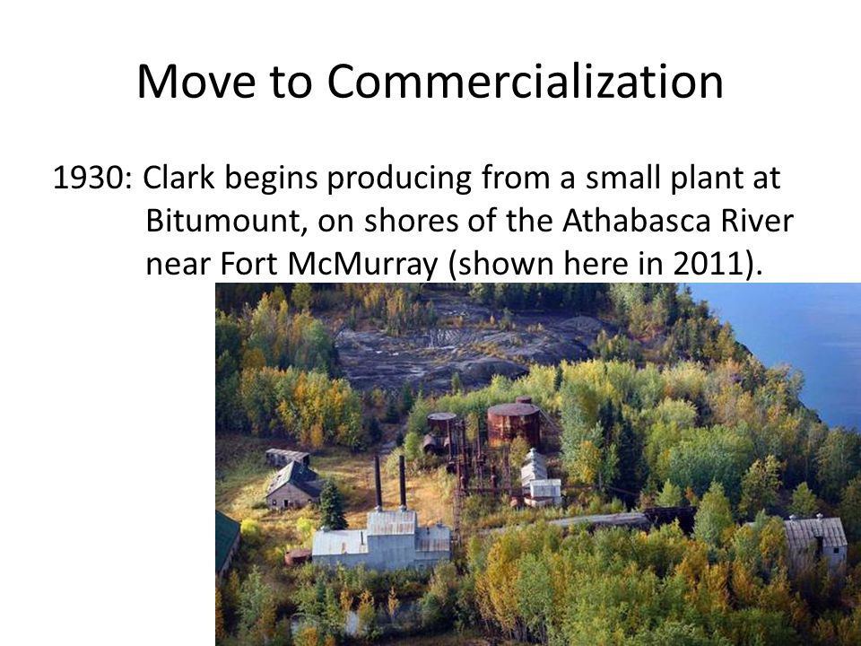 Move to Commercialization 1930: Clark begins producing from a small plant at Bitumount, on shores of the Athabasca River near Fort McMurray (shown her