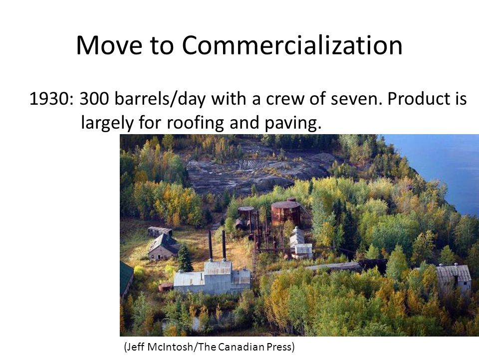 Move to Commercialization 1930: 300 barrels/day with a crew of seven. Product is largely for roofing and paving. (Jeff McIntosh/The Canadian Press)