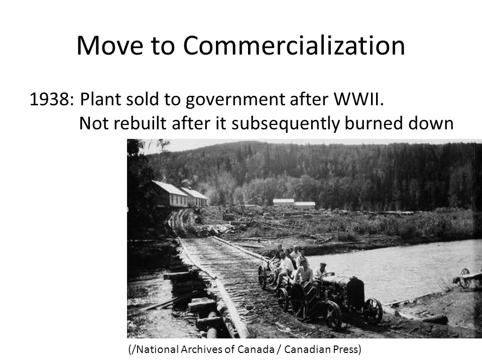 Move to Commercialization 1938: Plant sold to government after WWII. Not rebuilt after it subsequently burned down (/National Archives of Canada / Can