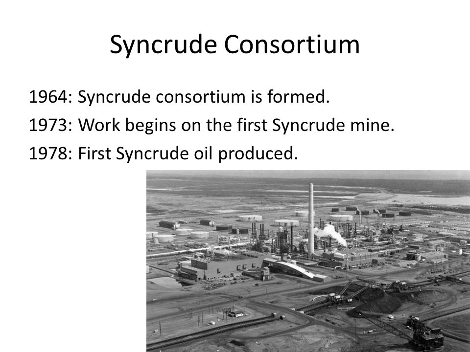 Syncrude Consortium 1964: Syncrude consortium is formed. 1973: Work begins on the first Syncrude mine. 1978: First Syncrude oil produced.