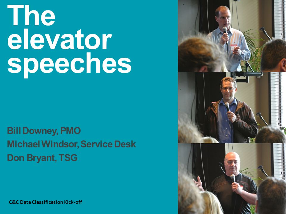The elevator speeches Bill Downey, PMO Michael Windsor, Service Desk Don Bryant, TSG C&C Data Classification Kick-off