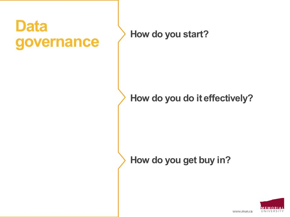 www.mun.ca Data governance How do you start? How do you do it effectively? How do you get buy in?