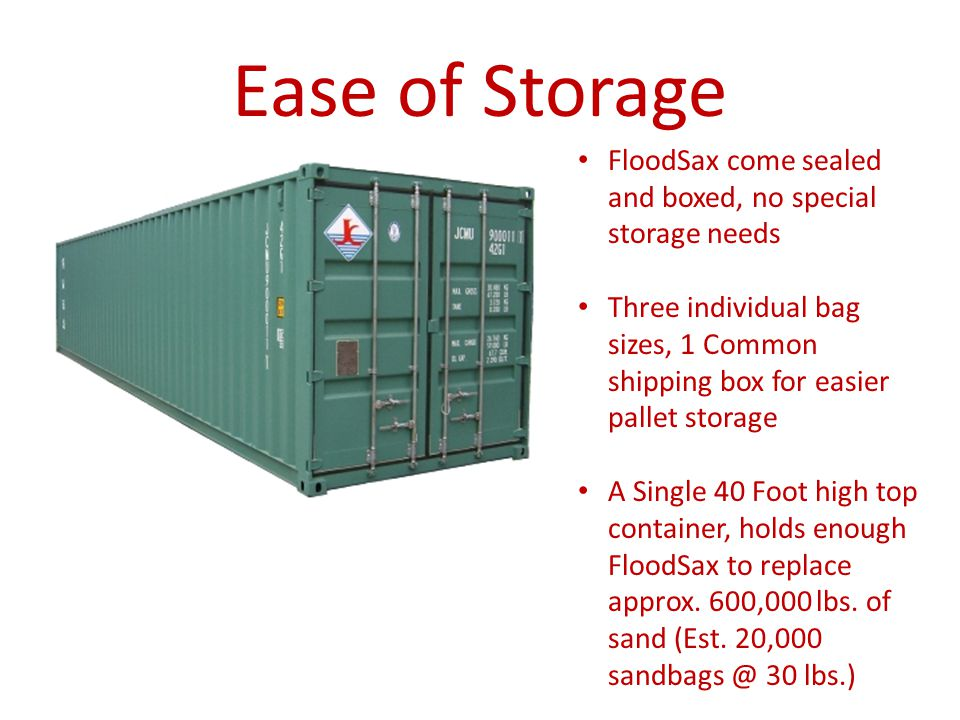 Ease of Storage FloodSax come sealed and boxed, no special storage needs Three individual bag sizes, 1 Common shipping box for easier pallet storage A