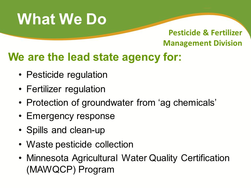 What We Do Pesticide regulation Fertilizer regulation Protection of groundwater from 'ag chemicals' Emergency response Spills and clean-up Waste pesti