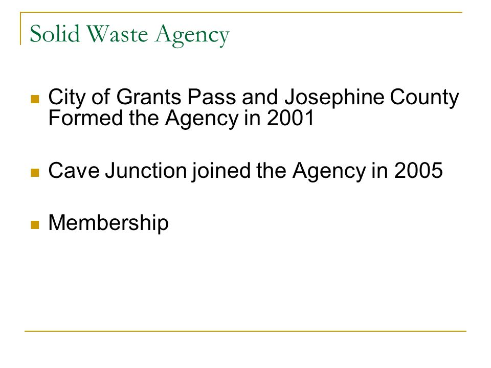 Solid Waste Agency Administers Five Franchise Agreements on behalf of:  City of Grants Pass (Allied Waste & Southern Oregon Sanitation)  Josephine County (Allied Waste & Southern Oregon Sanitation)  City of Cave Junction (Southern Oregon Sanitation) Rate Setting and Evaluation Audit and Oversight Marlsan Landfill Cleanup Primary Responsibility
