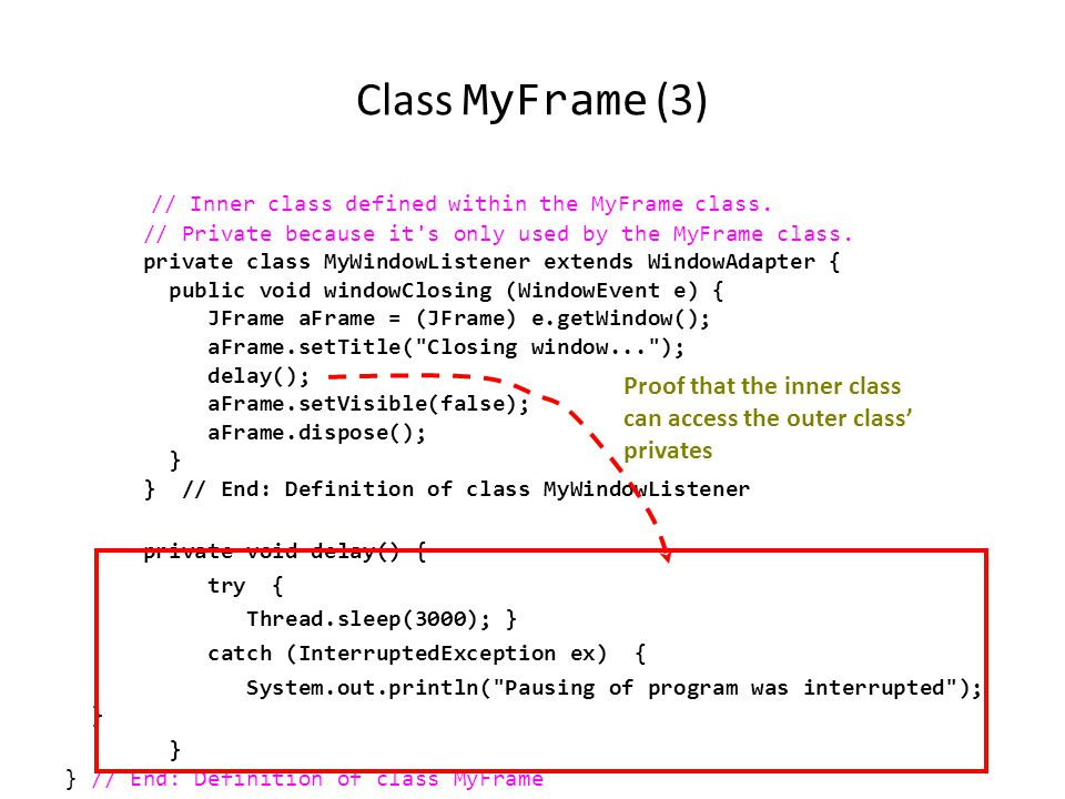 Class MyFrame (2) import javax.swing.JFrame; import java.awt.event.WindowAdapter; import java.awt.event.WindowEvent; public class MyFrame extends JFrame { public MyFrame () { MyWindowListener aWindowListener = new MyWindowListener(); this.addWindowListener(aWindowListener); }