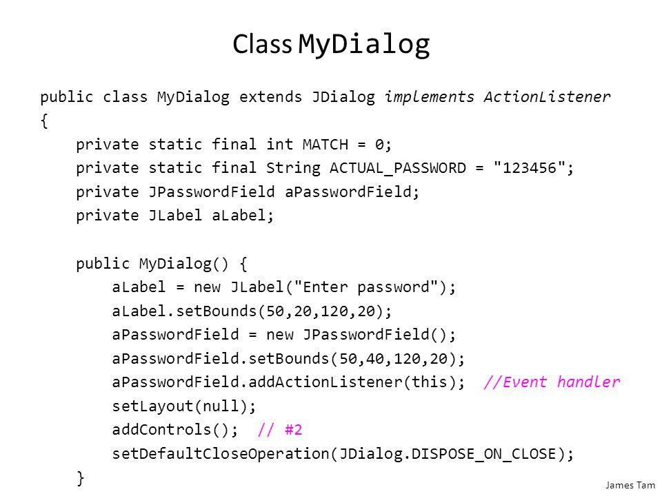 James Tam The Driver Class public class Driver { public static void main(String [] args) { MyDialog aDialog = new MyDialog(); aDialog.setBounds(100,100,300,200); aDialog.setVisible(true); }