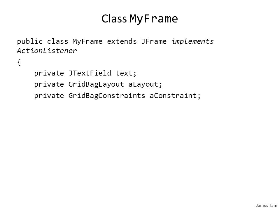 James Tam The Driver Class public class Driver { public static void main(String [] args) { MyFrame aFrame = new MyFrame(); }