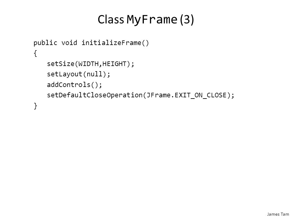 James Tam Class MyFrame (2) public void addControls() { add(frameButton); add(labelButton); add(aLabel); } public JLabel getLabel() { return(aLabel); } public int getNumPresses() { return(numPresses); } public void incrementPresses() { numPresses++; }