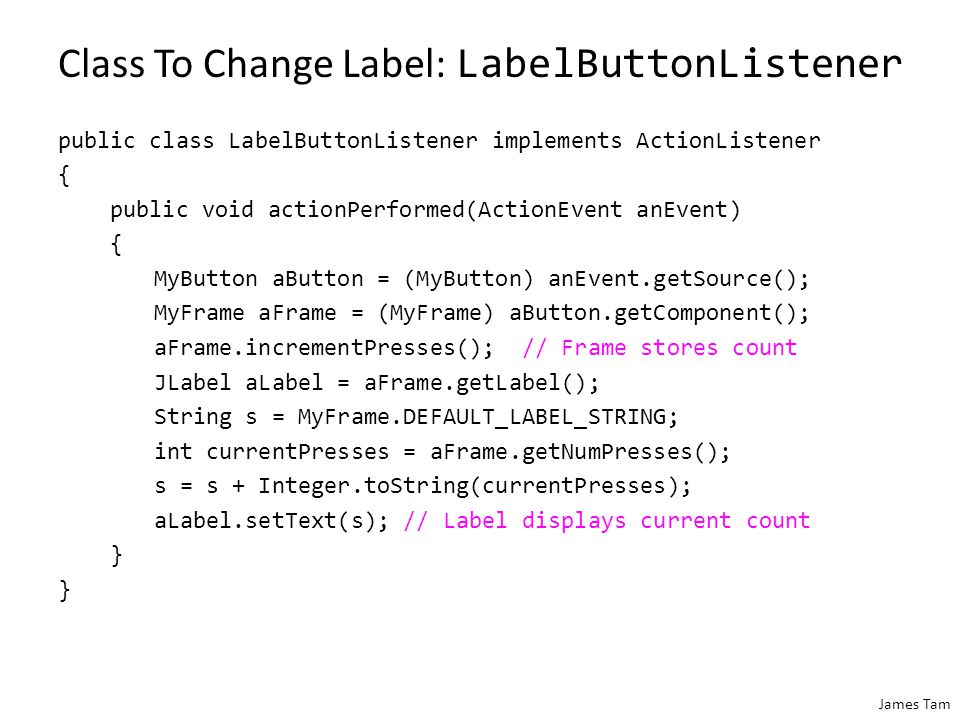 James Tam Class MyButton public class MyButton extends JButton { private Component aComponent; public MyButton(String s, ImageIcon pic, Component aComponent) { super(s,pic); this.aComponent = aComponent; } public Component getComponent() { return(aComponent); } Image reference passed onto the appropriate super class constructor Each instance will have a reference to a Java GUI widget (label, frame etc.)