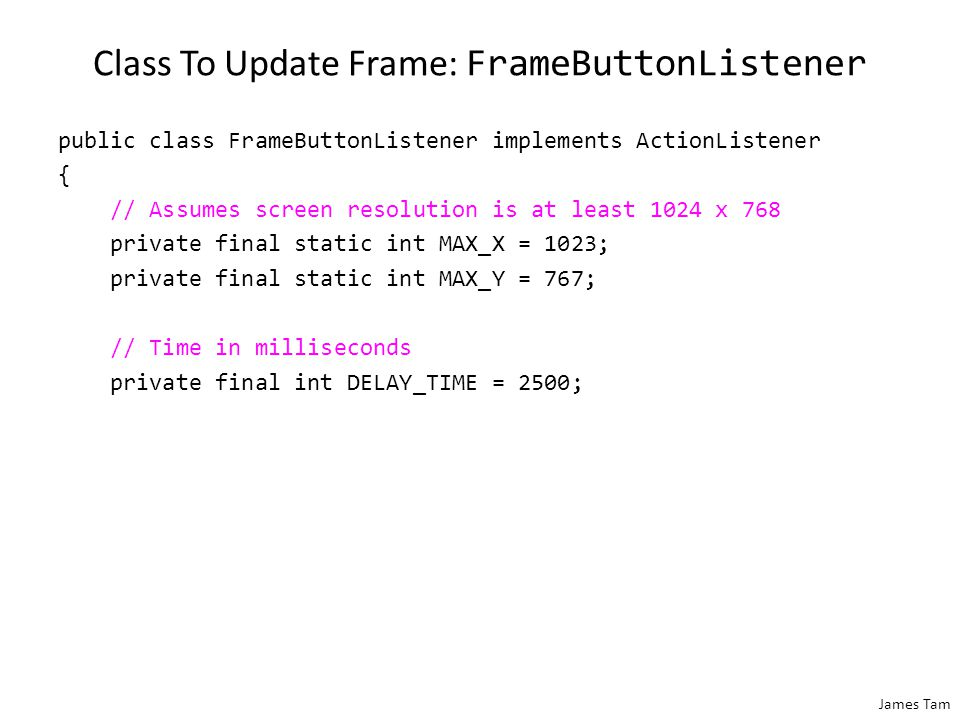 James Tam Class To Change Label: LabelButtonListener public class LabelButtonListener implements ActionListener { public void actionPerformed(ActionEvent anEvent) { MyButton aButton = (MyButton) anEvent.getSource(); MyFrame aFrame = (MyFrame) aButton.getComponent(); aFrame.incrementPresses(); // Frame stores count JLabel aLabel = aFrame.getLabel(); String s = MyFrame.DEFAULT_LABEL_STRING; int currentPresses = aFrame.getNumPresses(); s = s + Integer.toString(currentPresses); aLabel.setText(s); // Label displays current count }