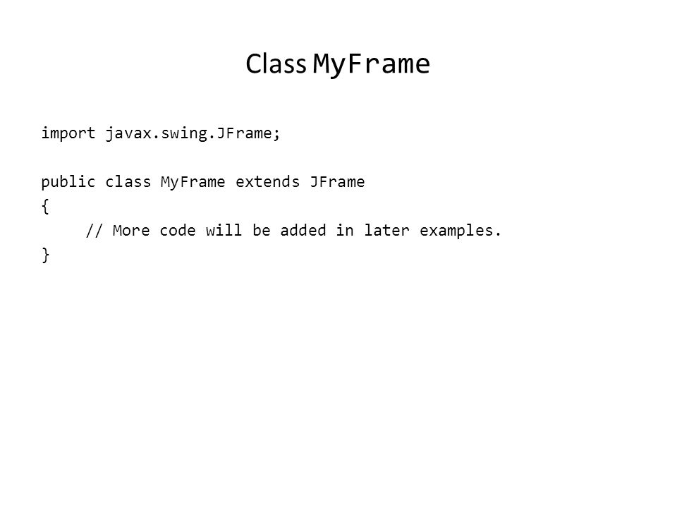 The Driver Class import javax.swing.JFrame; public class Driver { public static final int WIDTH = 300; public static final int HEIGHT = 200; public static void main (String [] args) { MyFrame aFrame = new MyFrame (); MyWindowListener aListener = new MyWindowListener() ; aFrame.addWindowListener(aListener); aFrame.setSize (WIDTH,HEIGHT); aFrame.setVisible(true); }