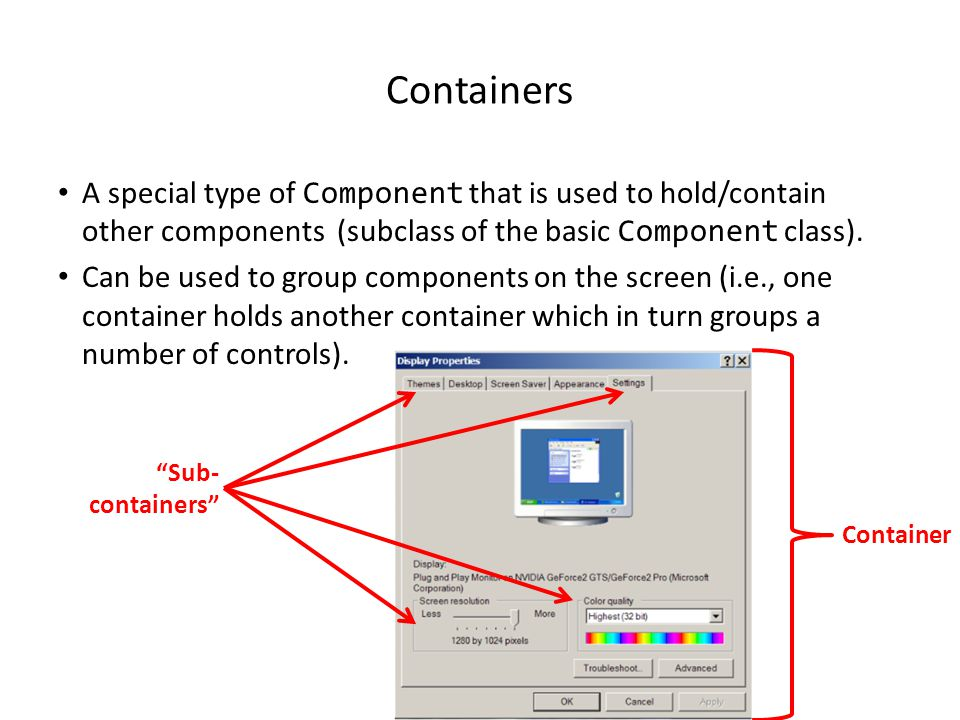 Components They are many types of graphical controls and displays available: – JButton, JFrame, JLabel, JList, JTextArea, Window A graphical component is also known as a widget For Sun's online documentation refer to the url: – http://download.oracle.com/javase/7/docs/api/ (especially java.awt.event, javax.swing.event, and javax.swing ).