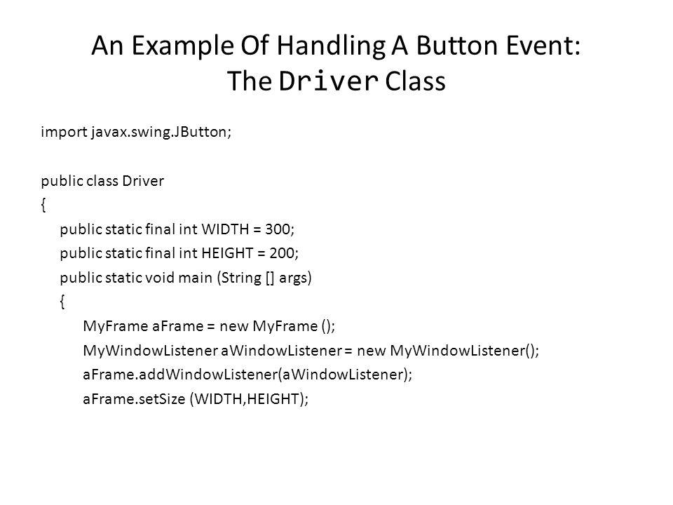 An Example Of Handling A Button Event (2) MyFrame WindowAdaptor Driver JButton ActionListener MyButtonListenerMyWindowListener JFrame