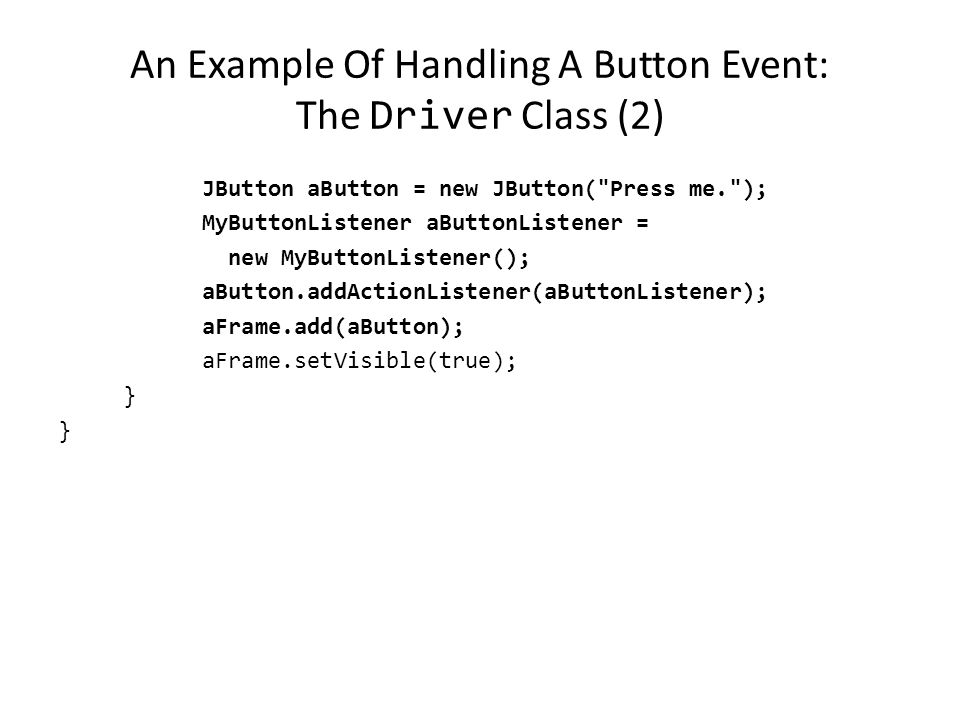 An Example Of Handling A Button Event: The Driver Class import javax.swing.JButton; public class Driver { public static final int WIDTH = 300; public static final int HEIGHT = 200; public static void main (String [] args) { MyFrame aFrame = new MyFrame (); MyWindowListener aWindowListener = new MyWindowListener(); aFrame.addWindowListener(aWindowListener); aFrame.setSize (WIDTH,HEIGHT);