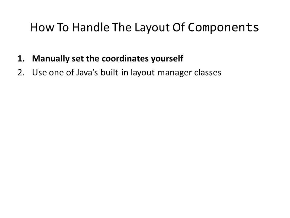 How To Handle The Layout Of Components 1.Manually set the coordinates yourself 2.Use one of Java's built-in layout manager classes