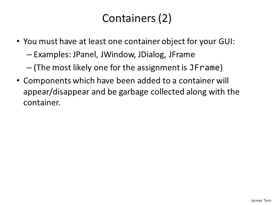 Containers A special type of Component that is used to hold/contain other components (subclass of the basic Component class).