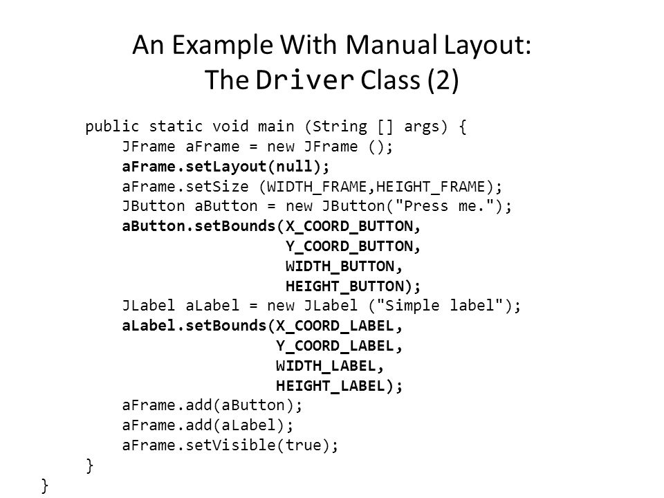 An Example With Manual Layout: The Driver Class import javax.swing.JButton; import javax.swing.JLabel; import javax.swing.JFrame; public class Driver { public static final int WIDTH_FRAME = 300; public static final int HEIGHT_FRAME = 300; public static final int X_COORD_BUTTON = 100; public static final int Y_COORD_BUTTON = 100; public static final int WIDTH_BUTTON = 100; public static final int HEIGHT_BUTTON = 20; public static final int X_COORD_LABEL = 50; public static final int Y_COORD_LABEL = 50; public static final int WIDTH_LABEL = 100; public static final int HEIGHT_LABEL = 20;