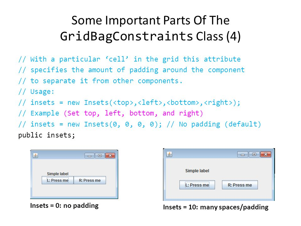 Some Important Parts Of The GridBagConstraints Class (3) // Used in conjunction with the constants below to determine // that the component drift if the space available is larger // than the component.