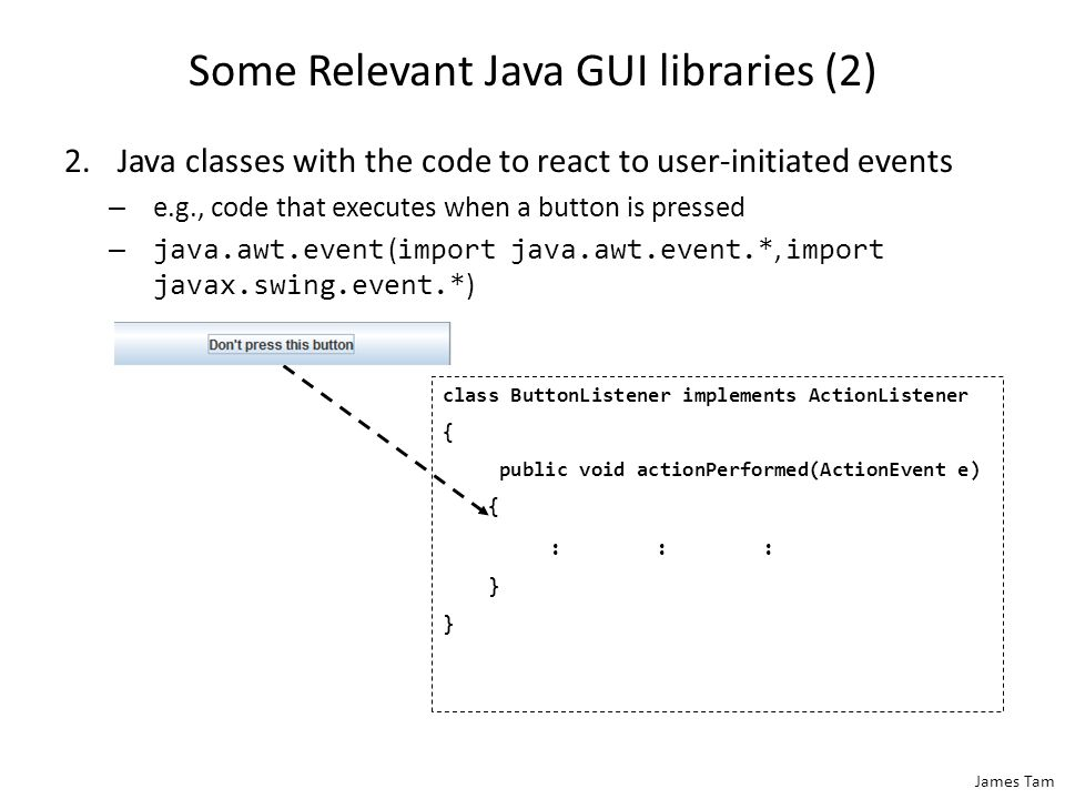 Some Relevant Java GUI libraries 1.Java classes for the Components and Containers – e.g., JButton class… – …located in javax.swing ( import javax.swing.* or import javax.swing.