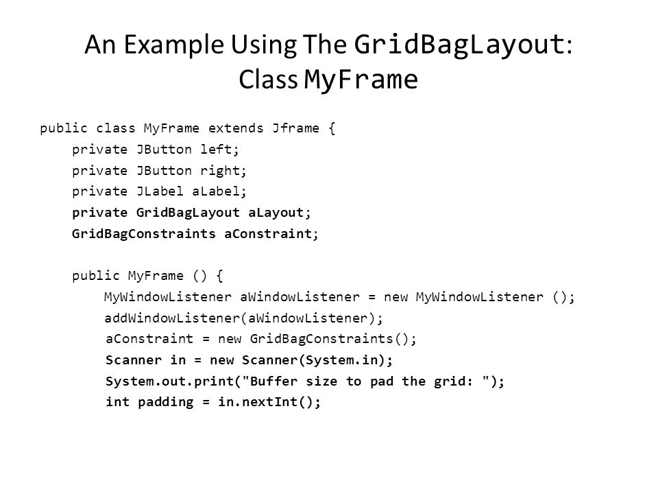 An Example Using The GridBagLayout : The Driver Class public class Driver { public static final int WIDTH = 400; public static final int HEIGHT = 300; public static void main (String [] args) { MyFrame aFrame = new MyFrame (); aFrame.setSize(WIDTH,HEIGHT); aFrame.setVisible(true); }