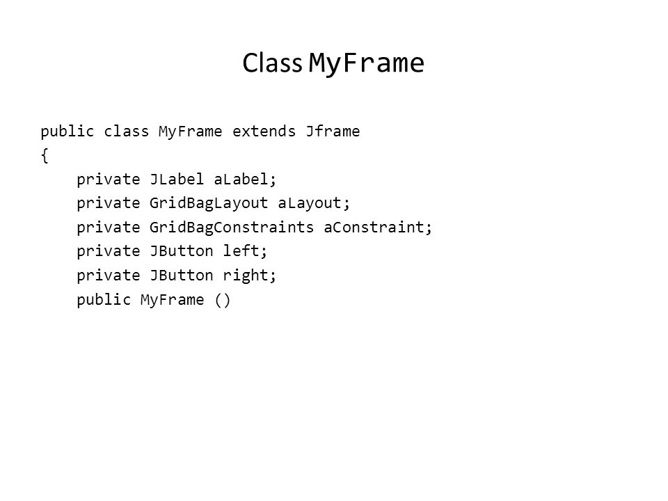 Driver Class public class Driver { public static final int WIDTH = 400; public static final int HEIGHT = 300; public static void main (String [] args) { MyFrame aFrame = new MyFrame (); aFrame.setTitle( Original ); aFrame.setSize(WIDTH,HEIGHT); aFrame.setVisible(true); }
