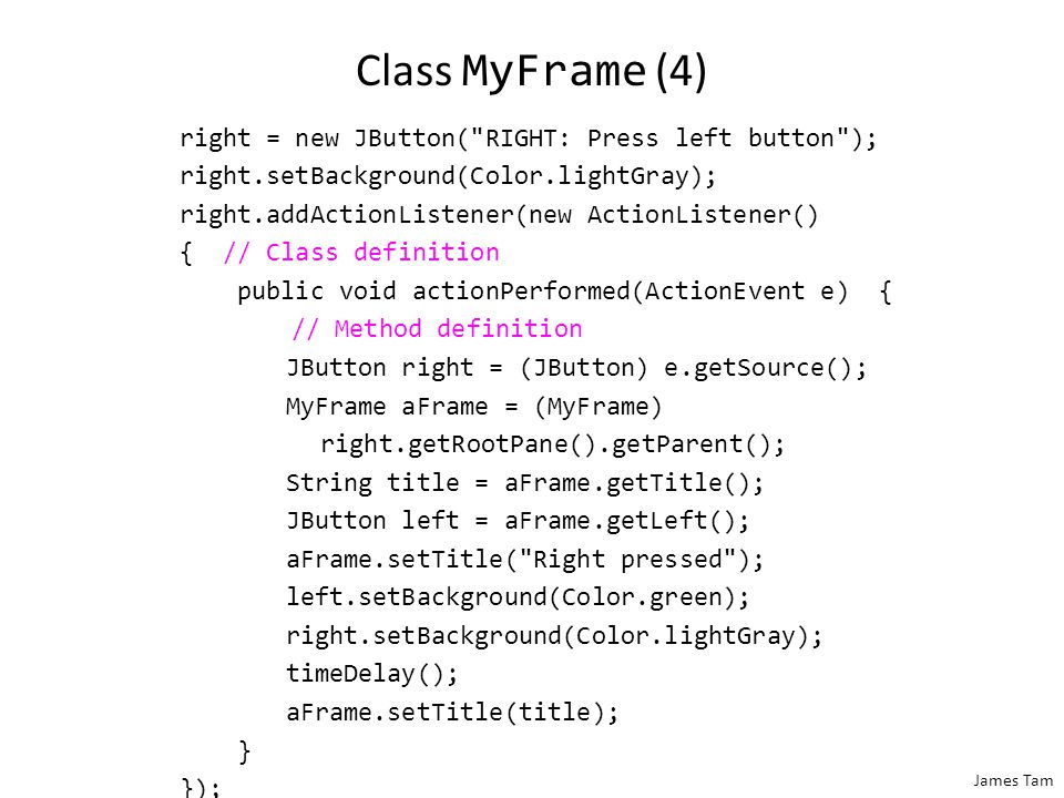 James Tam Class MyFrame (3) left.addActionListener(new ActionListener() { // class definition public void actionPerformed(ActionEvent e) { // method definition: left button JButton left = (JButton) e.getSource(); MyFrame aFrame = (MyFrame) left.getRootPane().getParent(); String title = aFrame.getTitle(); aFrame.setTitle( Left pressed ); right.setBackground(Color.green); left.setBackground(Color.lightGray); timeDelay(); aFrame.setTitle(title); } // End method definition } // End class definition ); // End of parameter list for addActionListener()