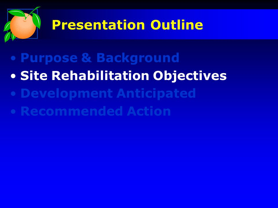 Purpose & Background Site Rehabilitation Objectives Development Anticipated Recommended Action Presentation Outline