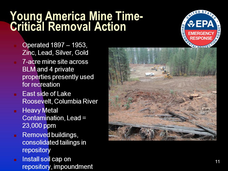Young America Mine Time- Critical Removal Action Operated 1897 – 1953, Zinc, Lead, Silver, Gold 7-acre mine site across BLM and 4 private properties presently used for recreation East side of Lake Roosevelt, Columbia River Heavy Metal Contamination, Lead = 23,000 ppm Removed buildings, consolidated tailings in repository Install soil cap on repository, impoundment 11